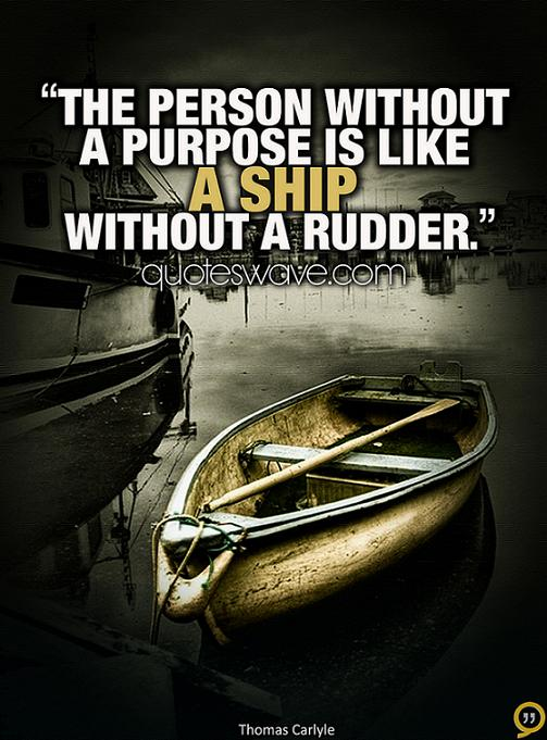 life without ambition is like a ship without rudder essay A person without any ambition is like a boat without rudder there's no way he can reach the shore in spite of all his efforts and capabilities as he lacks the driving force needed to get him to his destiny.